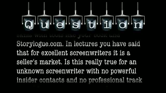 You have said that for excellent screenwriters, it is a seller's market. Is this true for an unknown screenwriter with no powerful insider contacts and no track record?