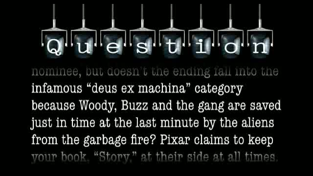 "I had qualms with the ending to Toy Story 3. Doesn't the ending fall into the infamous ""deus ex machina"" category? Pixar claims to keep your book, ""Story,"" at their side at all times. I'm curious why they went with that ending."