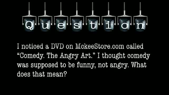 "I noticed a DVD on MckeeStore.com called ""Comedy. The Angry Art."" I thought comedy was supposed to be funny, not angry. What does that mean?"
