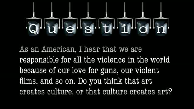 As an American, I hear that we are responsible for all the violence in the world because of our love for guns, our violent films, and so on. Do you think that art creates culture, or that culture creates art?