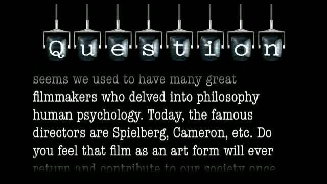 It seems we used to have many great filmmakers like Ingmar Bergman who delved into philosophy human psychology. Today, the famous directors are Spielberg, Cameron, etc. Do you feel that film as an art form will ever return and contribute to our society on