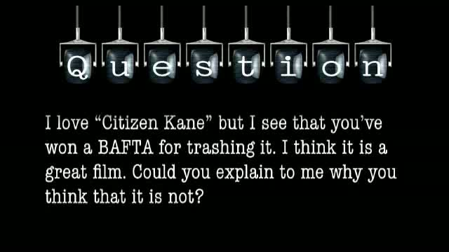 "I love ""Citizen Kane"" but I see that you've won a BAFTA for trashing it. I think it is a great film. Could you explain to me why you think that it is not?"