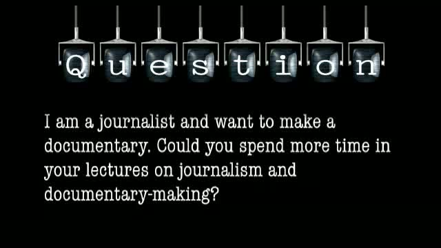 I am a journalist and want to make a documentary. Could you spend more time in your lectures on journalism and documentary-making?