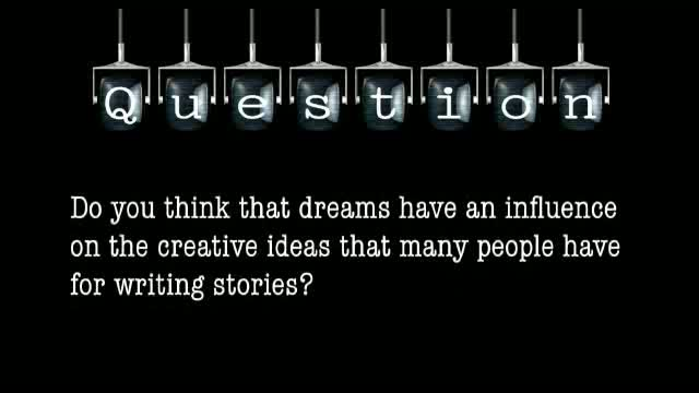 Do you think that dreams have an influence on the creative ideas that many people have for writing stories?