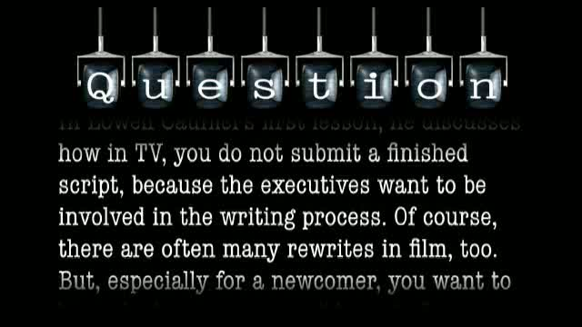 In his first lesson, Lowell Cauffiel suggests that a writer not submit a finished TV script because the executives want to be involved in the writing process. Don't you want to present the best script possible?