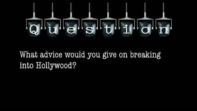 What advice would you give on breaking into Hollywood?