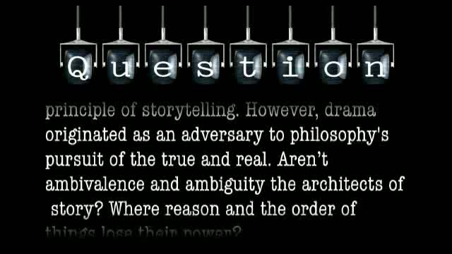 Drama originated as an adversary to philosophy's pursuit of the true and real. Aren'tambivalence and ambiguitythe architects of story?Where do reason and the order of things lose their power?
