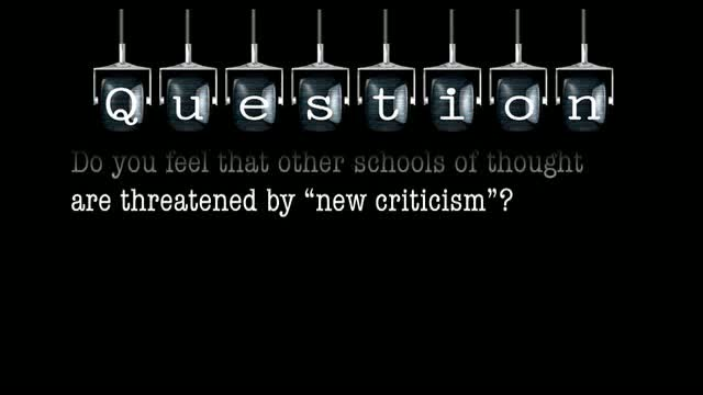 """Do you feel that other schools of thought are threatened by """"new criticism""""?"""