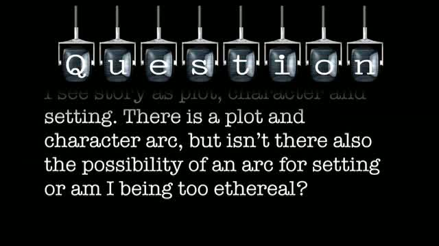 I see story as plot, character and setting. There is a plot and character arc, but isn't there also the possibility of an arc for setting or am I being too ethereal?