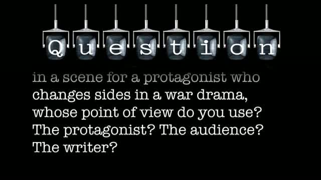 When deciding on the value charge in a scene for a protagonist who changes sides in a war drama, whose point of view do you use? The protagonist? The audience? The writer?